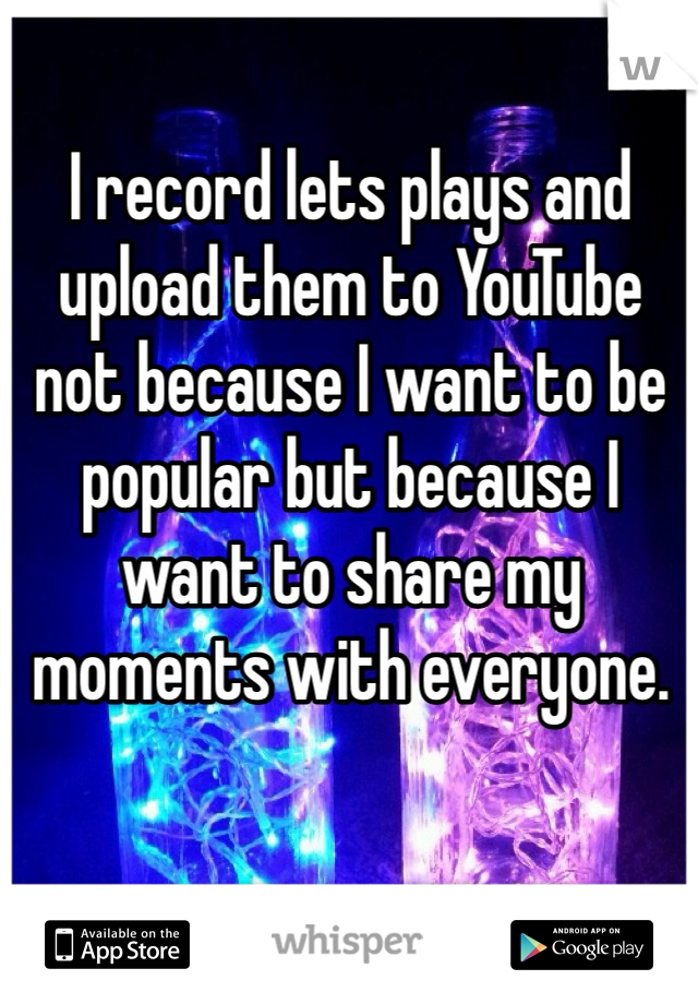 I record lets plays and upload them to YouTube not because I want to be popular but because I want to share my moments with everyone.