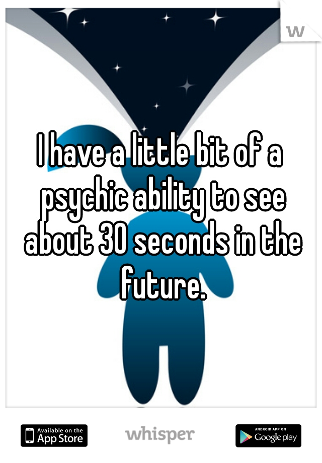 I have a little bit of a psychic ability to see about 30 seconds in the future.