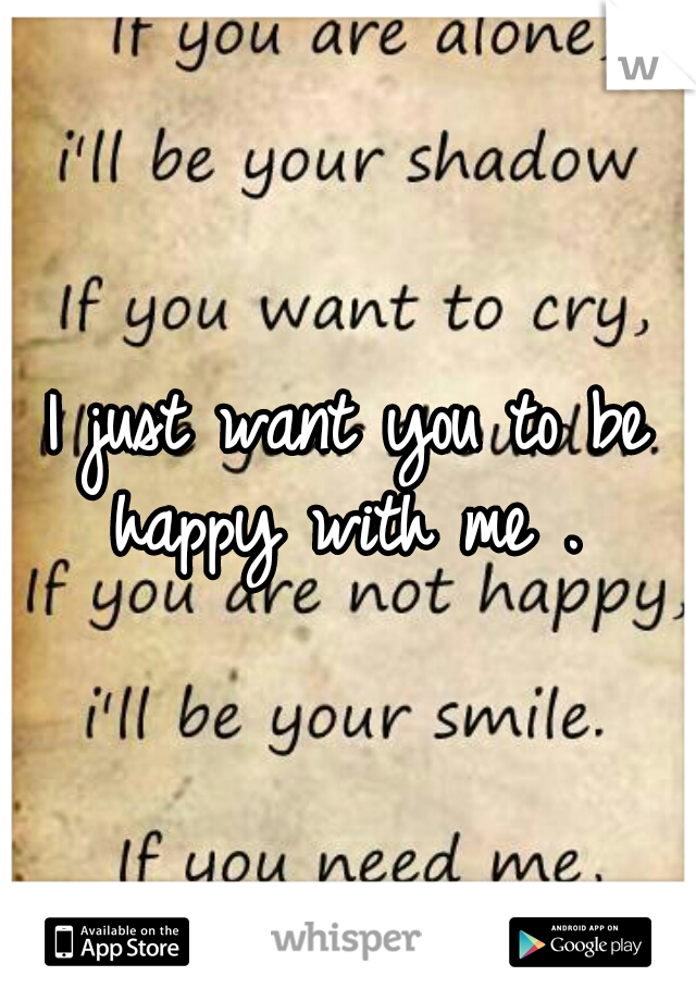 I just want you to be happy with me .