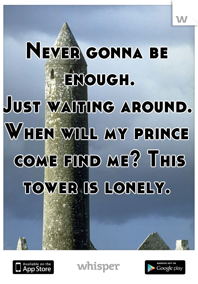 Never gonna be enough. Just waiting around. When will my prince come find me? This tower is lonely.