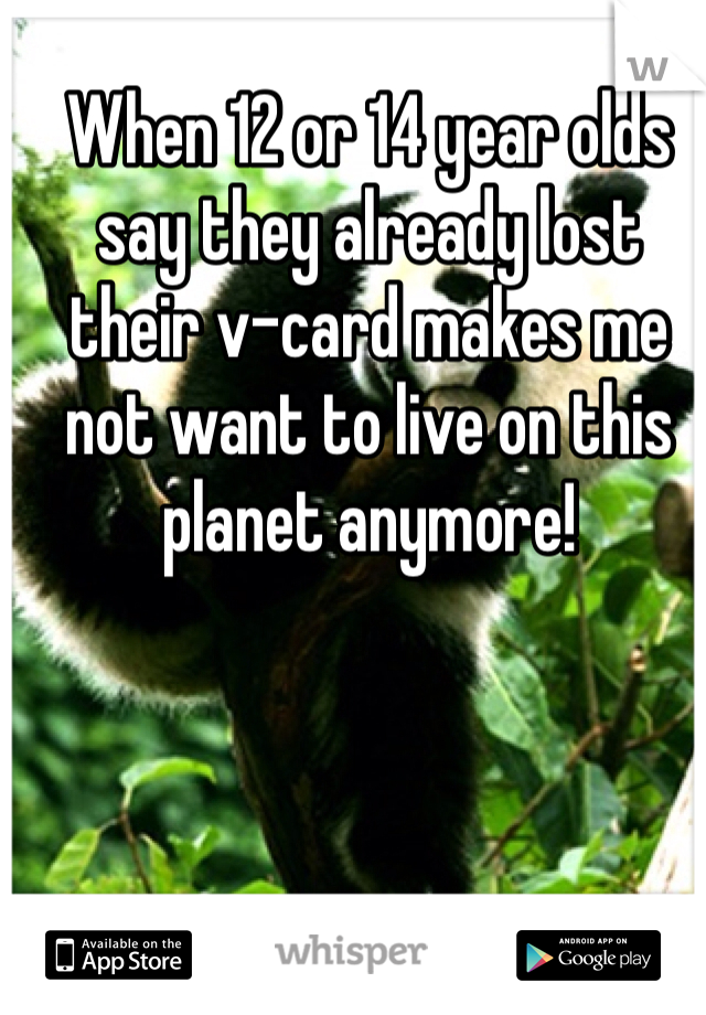 When 12 or 14 year olds say they already lost their v-card makes me not want to live on this planet anymore!