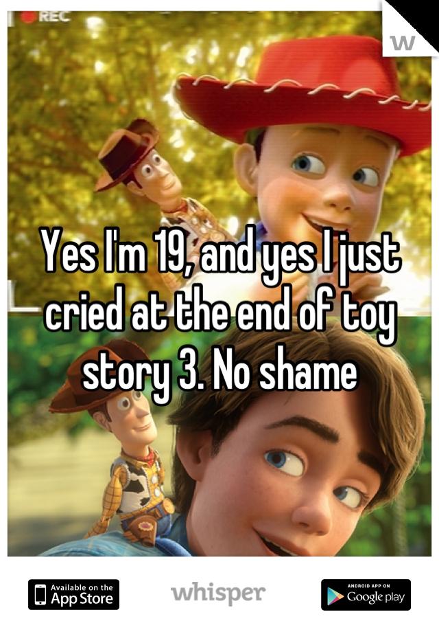 Yes I'm 19, and yes I just cried at the end of toy story 3. No shame