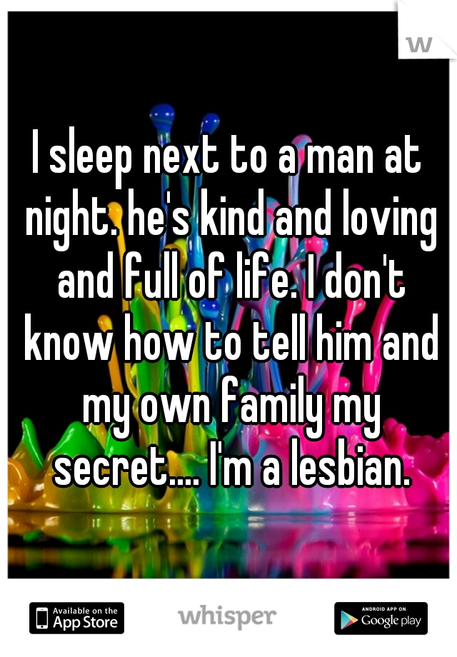 I sleep next to a man at night. he's kind and loving and full of life. I don't know how to tell him and my own family my secret.... I'm a lesbian.