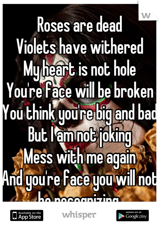 Roses are dead Violets have withered  My heart is not hole You're face will be broken You think you're big and bad But I am not joking Mess with me again And you're face you will not be recognizing.