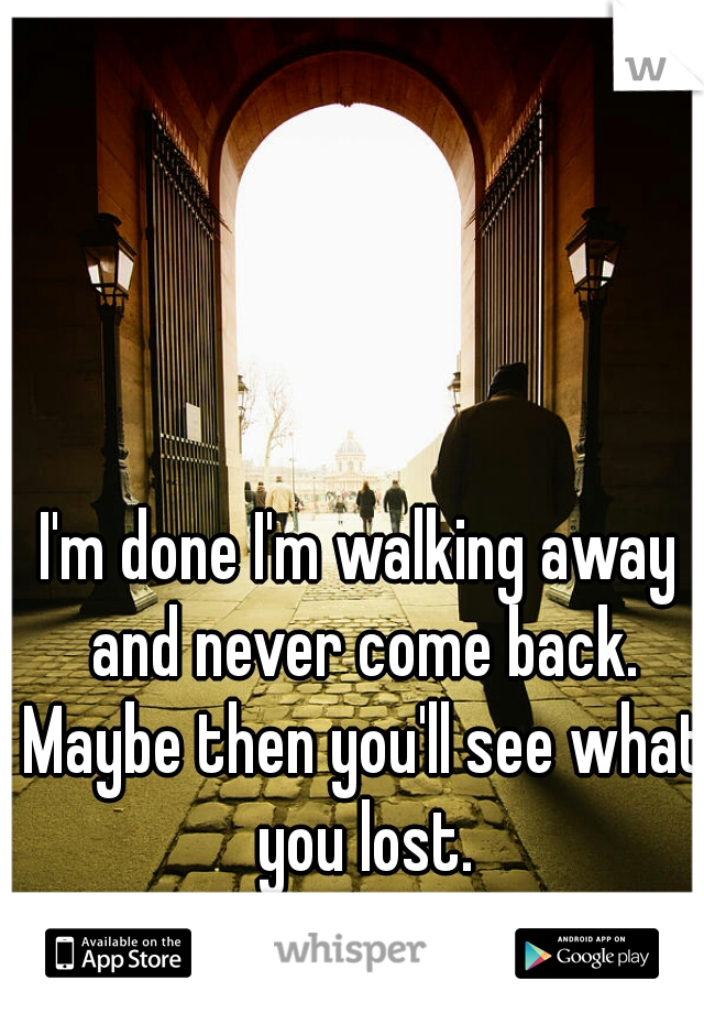 I'm done I'm walking away and never come back. Maybe then you'll see what you lost.