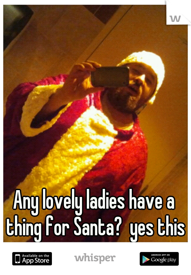 Any lovely ladies have a thing for Santa?  yes this is me!