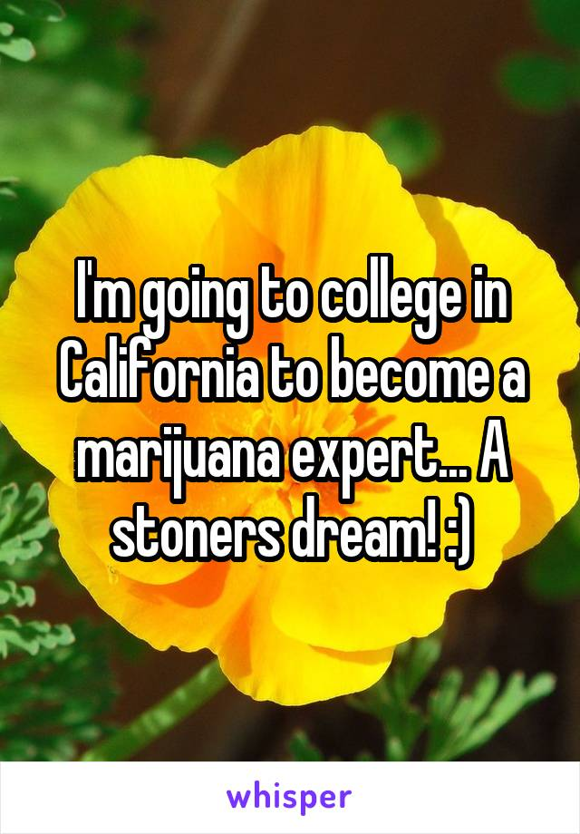 I'm going to college in California to become a marijuana expert... A stoners dream! :)