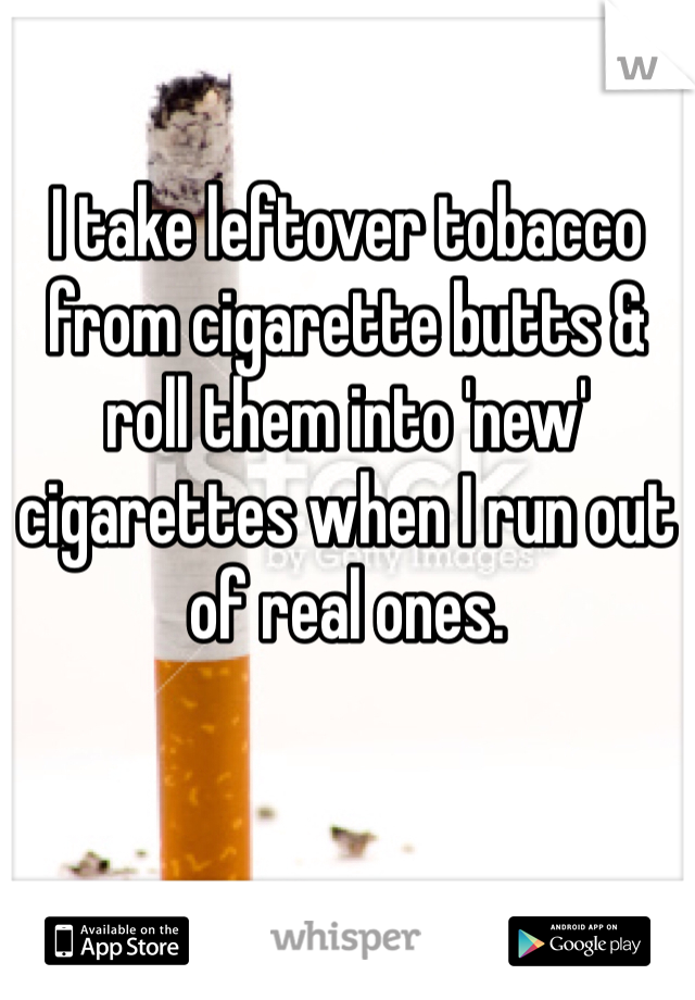 I take leftover tobacco from cigarette butts & roll them into 'new' cigarettes when I run out of real ones.