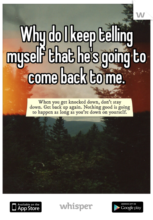 Why do I keep telling myself that he's going to come back to me.