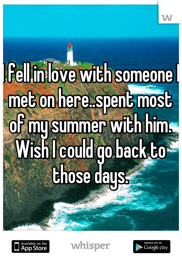 I fell in love with someone I met on here..spent most of my summer with him. Wish I could go back to those days.