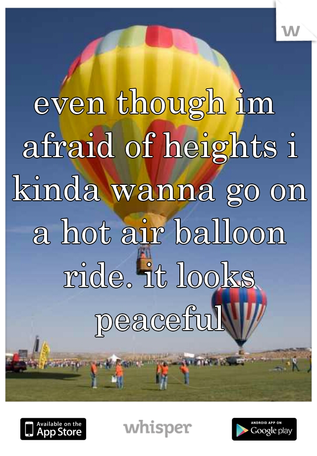 even though im afraid of heights i kinda wanna go on a hot air balloon ride. it looks peaceful