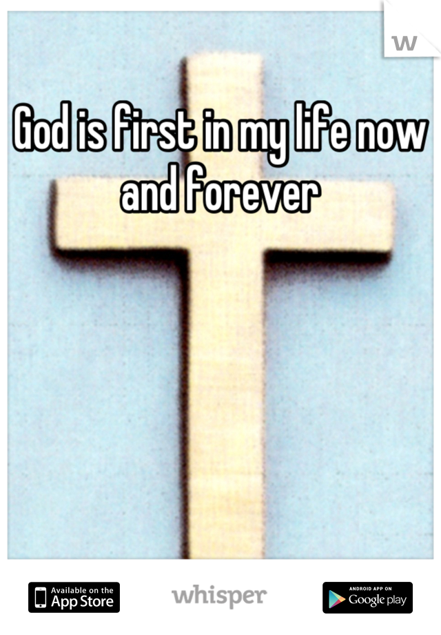 God is first in my life now and forever