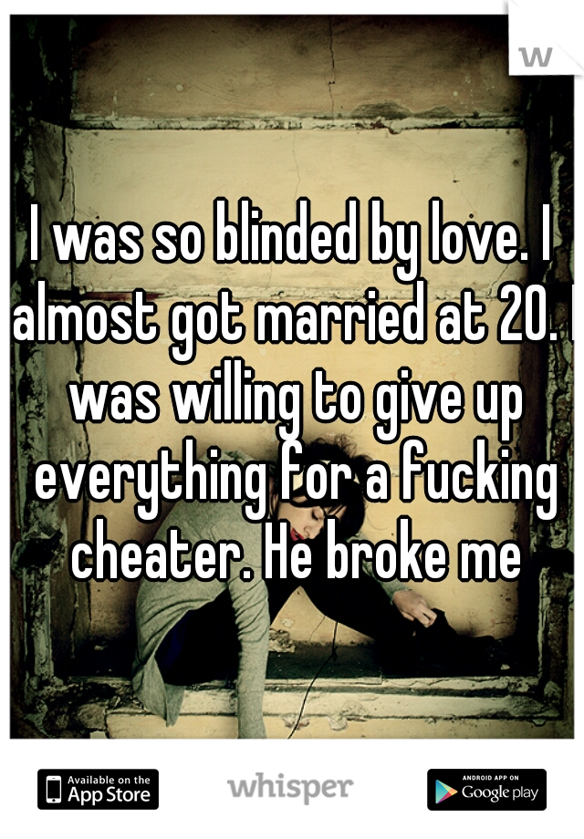 I was so blinded by love. I almost got married at 20. I was willing to give up everything for a fucking cheater. He broke me