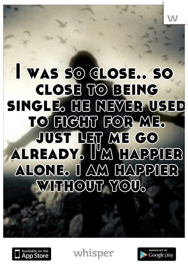 I was so close.. so close to being single. he never used to fight for me. just let me go already. I'm happier alone. i am happier without you.