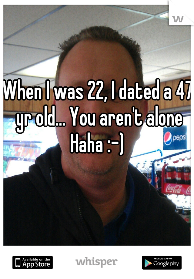 When I was 22, I dated a 47 yr old... You aren't alone Haha :-)