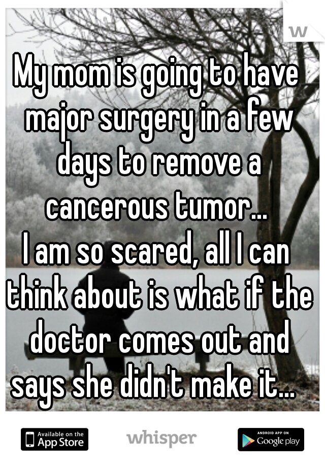 My mom is going to have major surgery in a few days to remove a cancerous tumor...   I am so scared, all I can think about is what if the doctor comes out and says she didn't make it...