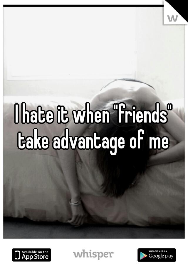 "I hate it when ""friends"" take advantage of me"