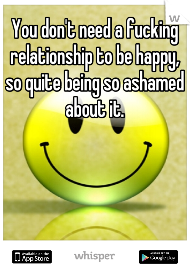 You don't need a fucking relationship to be happy, so quite being so ashamed about it.