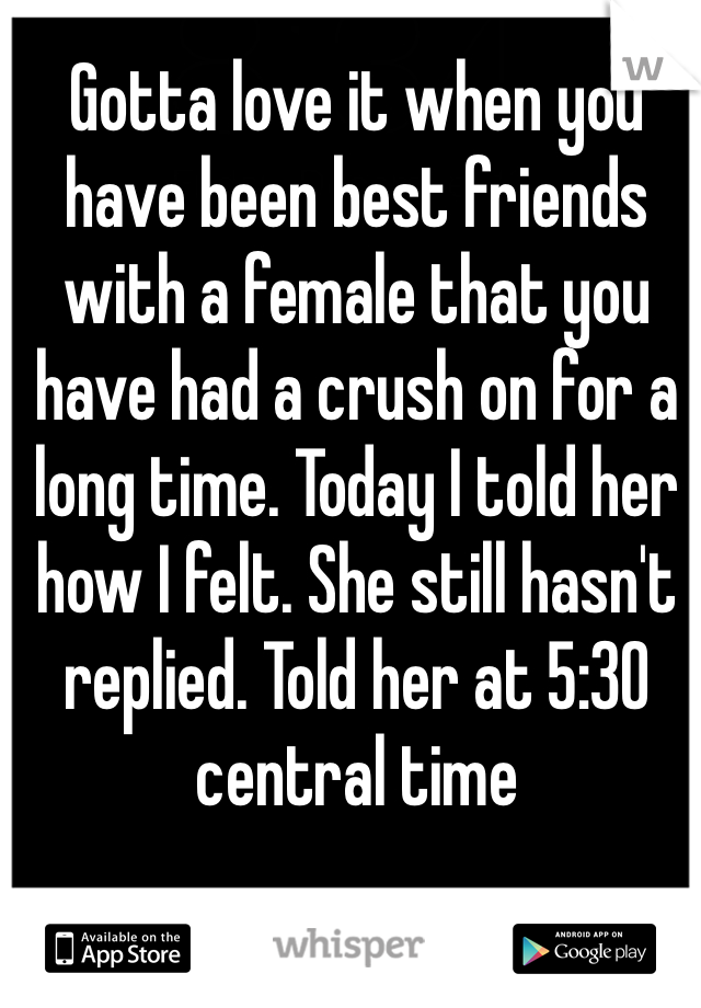 Gotta love it when you have been best friends with a female that you have had a crush on for a long time. Today I told her how I felt. She still hasn't replied. Told her at 5:30 central time