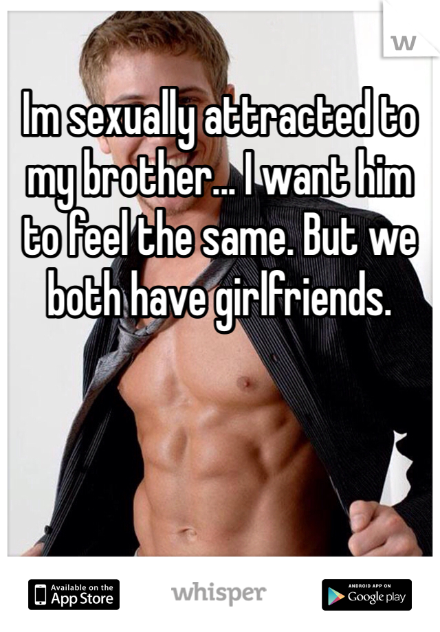 Im sexually attracted to my brother... I want him to feel the same. But we both have girlfriends.