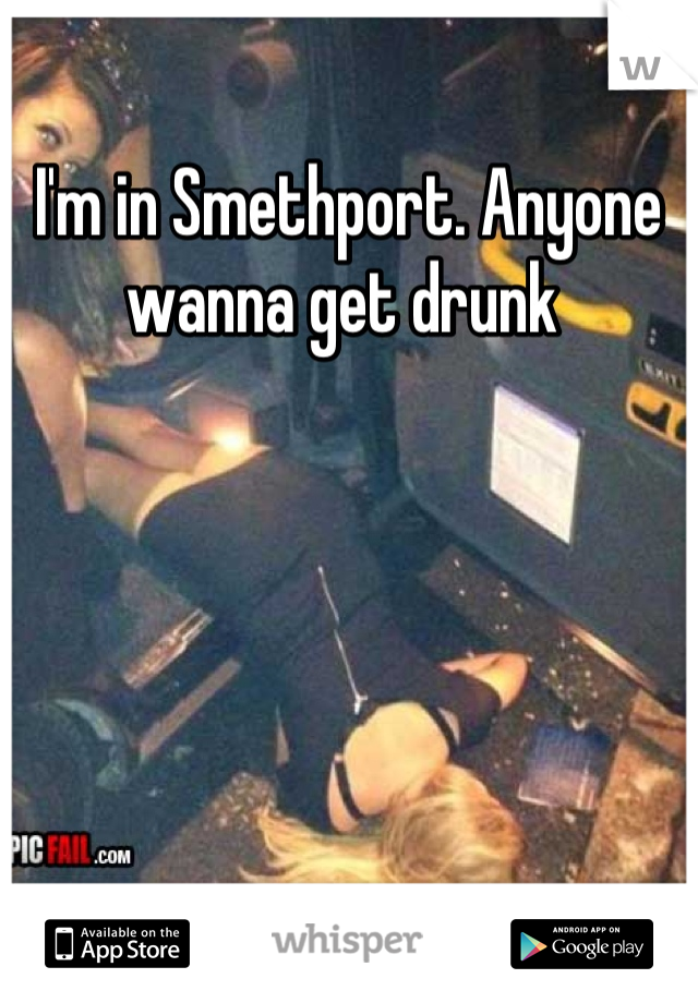 I'm in Smethport. Anyone wanna get drunk