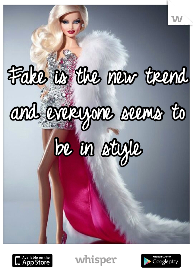 Fake is the new trend and everyone seems to be in style