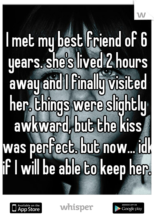 I met my best friend of 6 years. she's lived 2 hours away and I finally visited her. things were slightly awkward, but the kiss was perfect. but now... idk if I will be able to keep her...