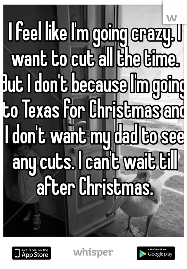I feel like I'm going crazy. I want to cut all the time. But I don't because I'm going to Texas for Christmas and I don't want my dad to see any cuts. I can't wait till after Christmas.