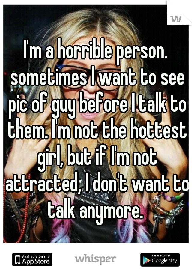 I'm a horrible person. sometimes I want to see pic of guy before I talk to them. I'm not the hottest girl, but if I'm not attracted, I don't want to talk anymore.