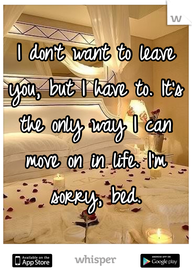 I don't want to leave you, but I have to. It's the only way I can move on in life. I'm sorry, bed.