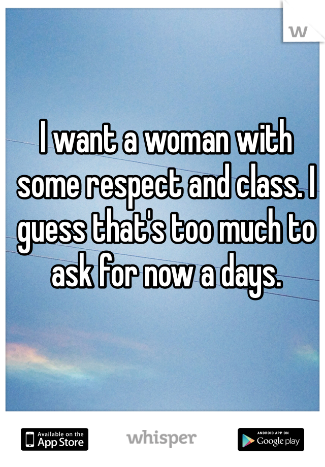 I want a woman with some respect and class. I guess that's too much to ask for now a days.