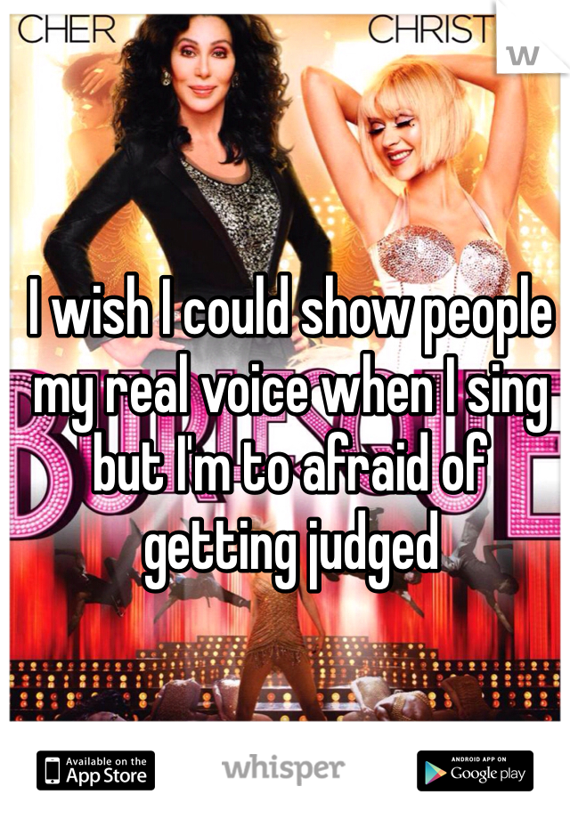I wish I could show people my real voice when I sing but I'm to afraid of getting judged