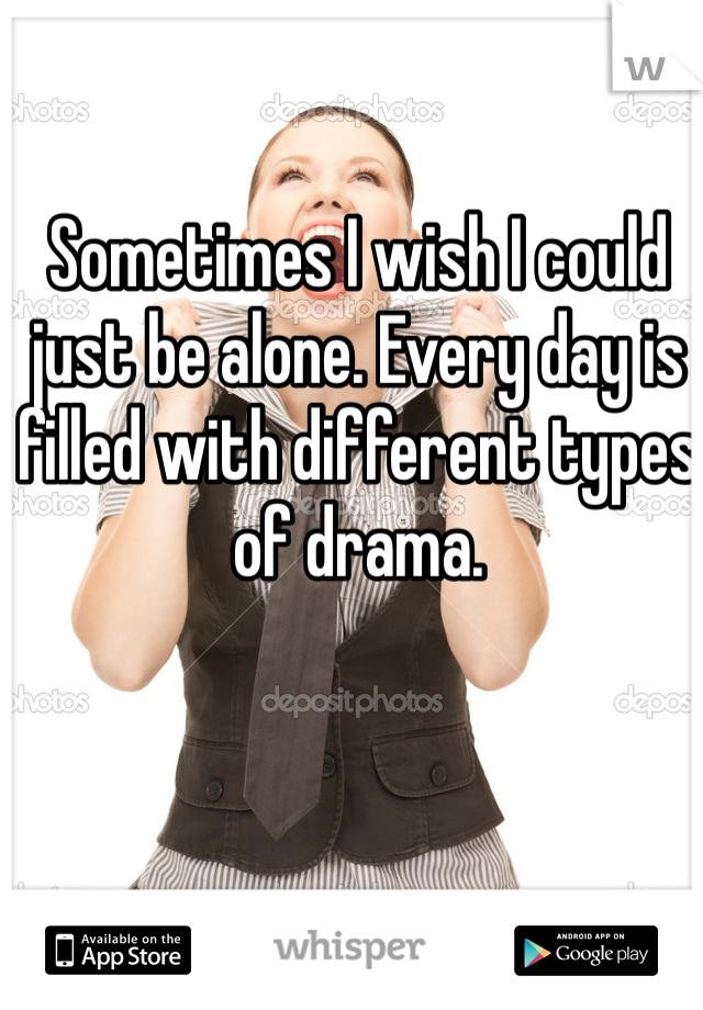 Sometimes I wish I could just be alone. Every day is filled with different types of drama.