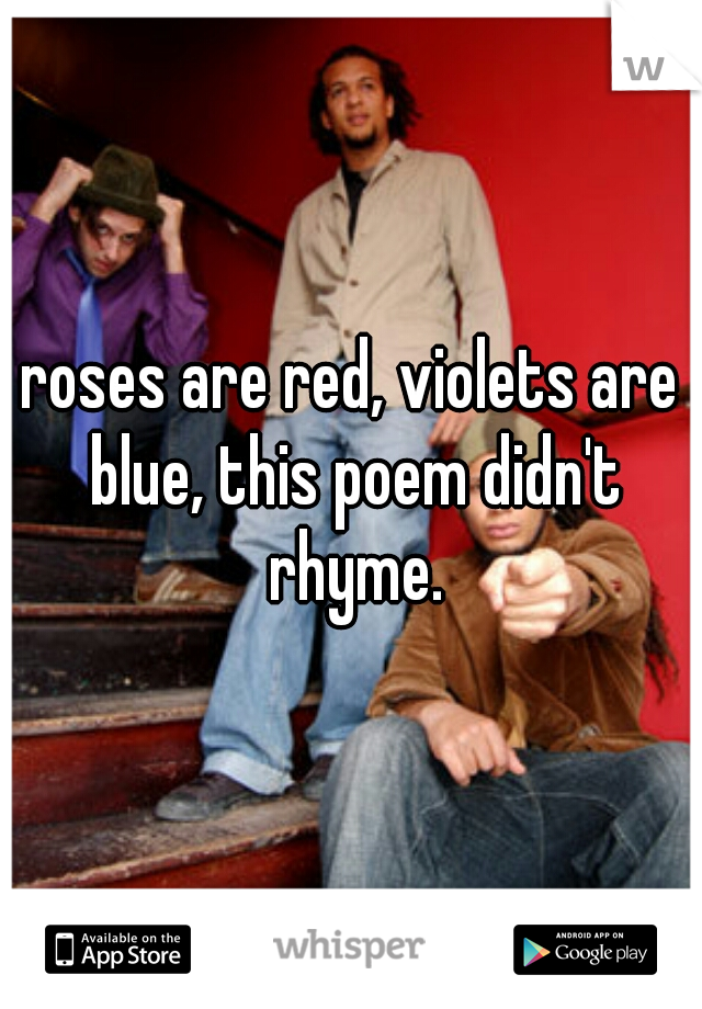 roses are red, violets are blue, this poem didn't rhyme.