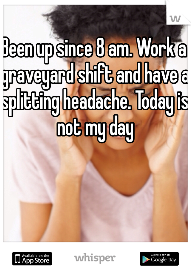 Been up since 8 am. Work a graveyard shift and have a splitting headache. Today is not my day