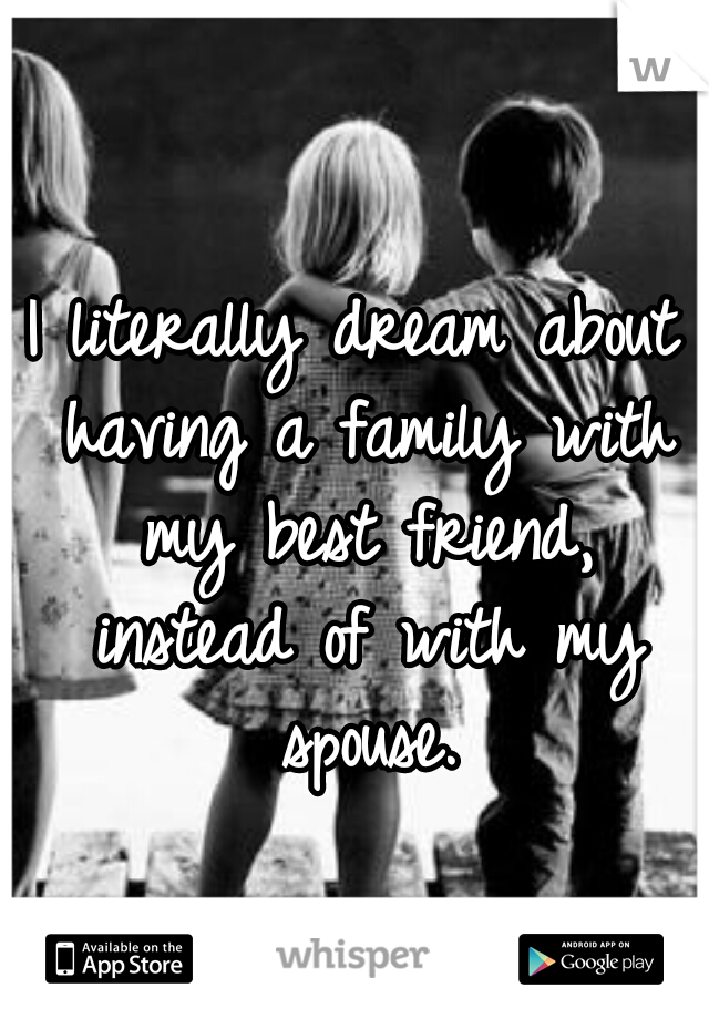 I literally dream about having a family with my best friend, instead of with my spouse.