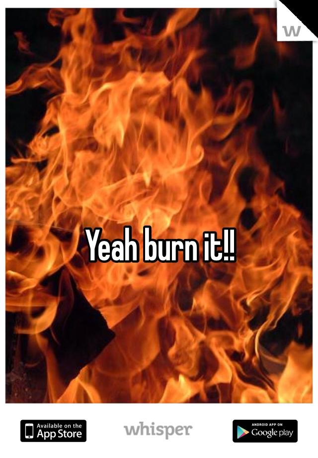 Yeah burn it!!