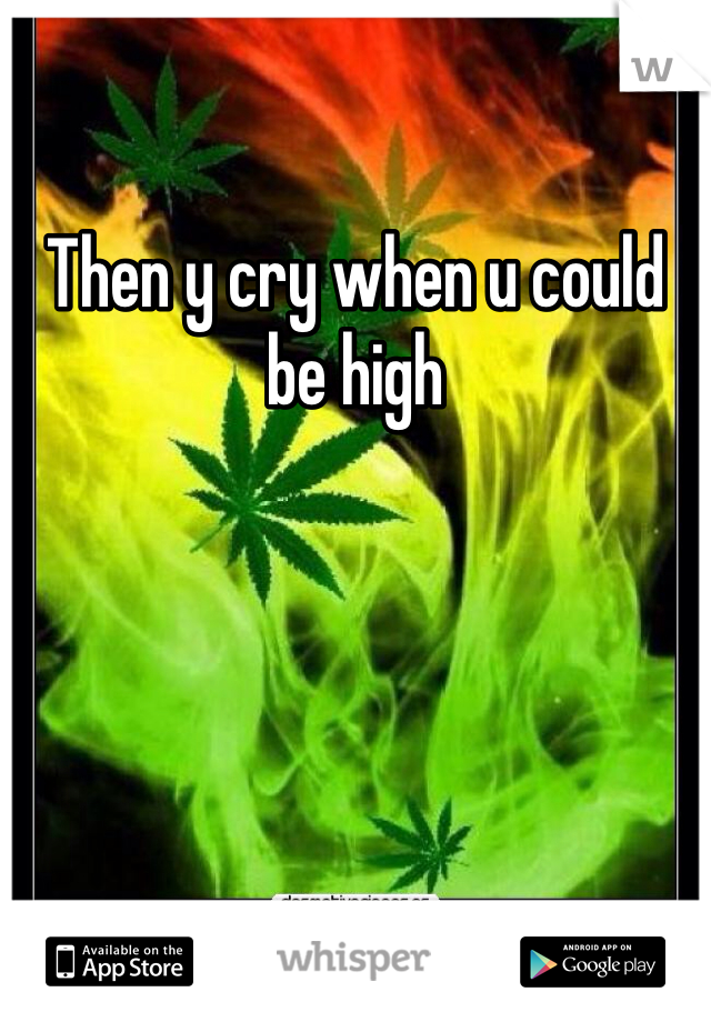 Then y cry when u could be high