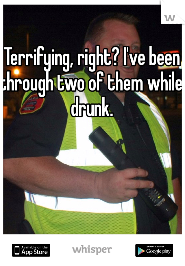 Terrifying, right? I've been through two of them while drunk.