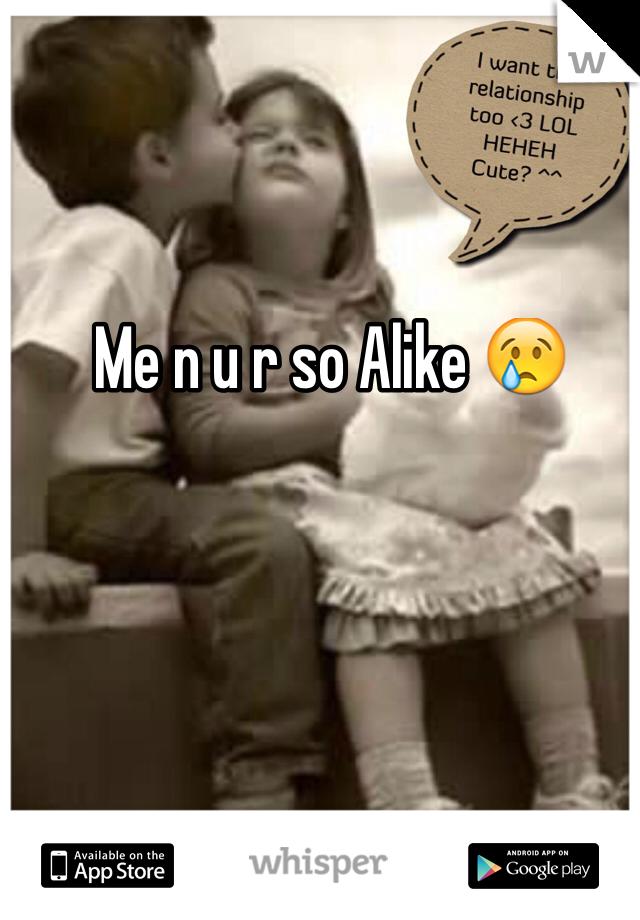 Me n u r so Alike 😢