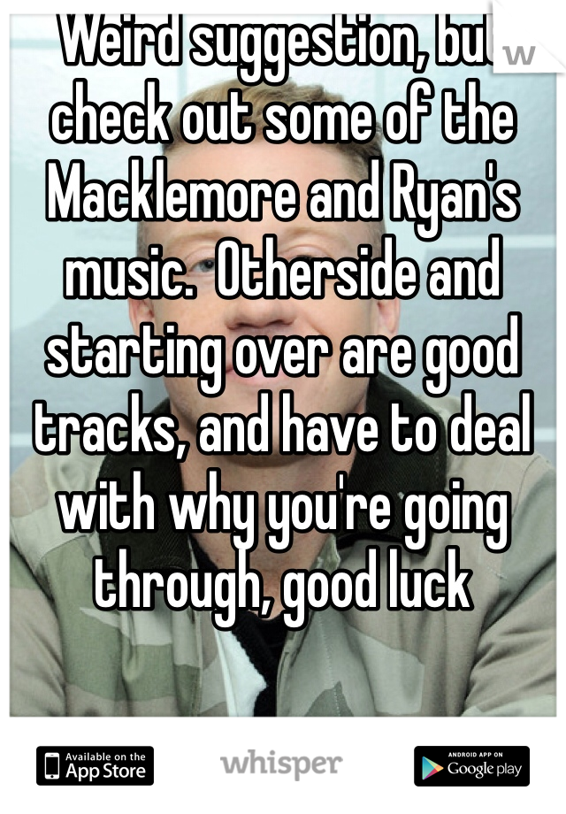 Weird suggestion, but check out some of the Macklemore and Ryan's music.  Otherside and starting over are good tracks, and have to deal with why you're going through, good luck