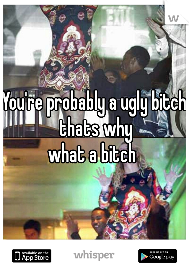 You're probably a ugly bitch thats why     what a bitch