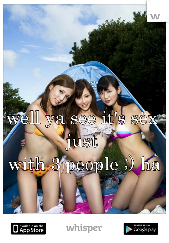 well ya see it's sex just   with 3 people ;) ha