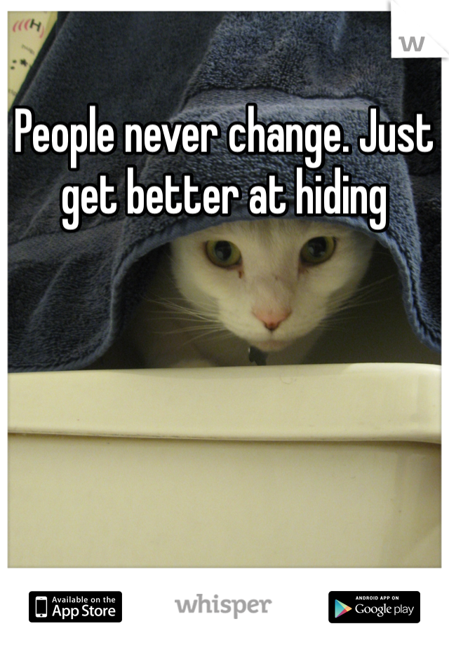 People never change. Just get better at hiding