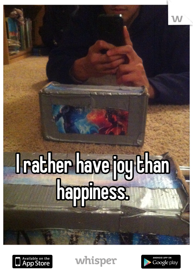 I rather have joy than happiness.