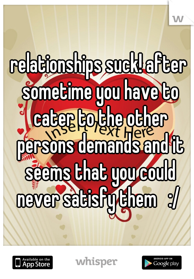 relationships suck! after sometime you have to cater to the other persons demands and it seems that you could never satisfy them   :/