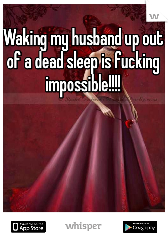 Waking my husband up out of a dead sleep is fucking impossible!!!!