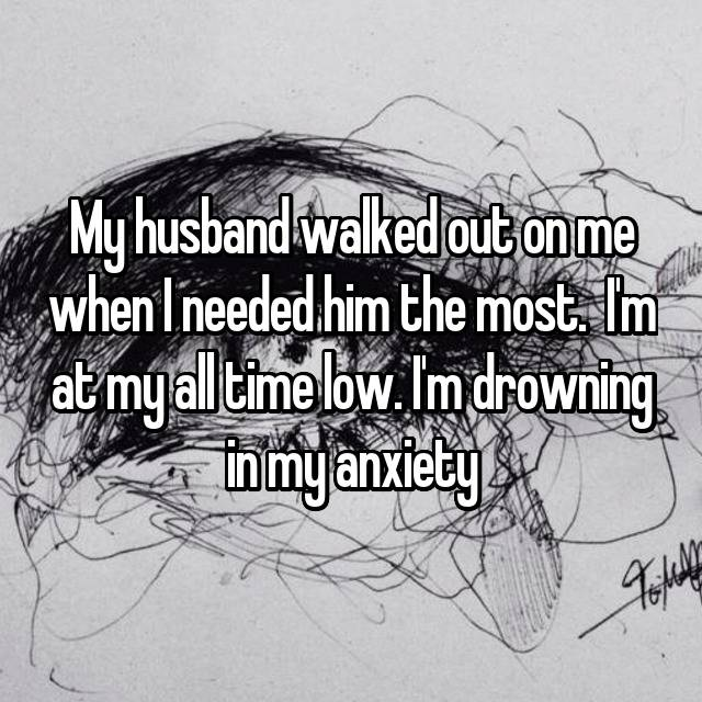 My husband walked out on me when I needed him the most.  I'm at my all time low. I'm drowning in my anxiety