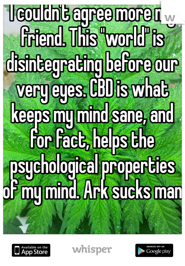 "I couldn't agree more my friend. This ""world"" is disintegrating before our very eyes. CBD is what keeps my mind sane, and for fact, helps the psychological properties of my mind. Ark sucks man"