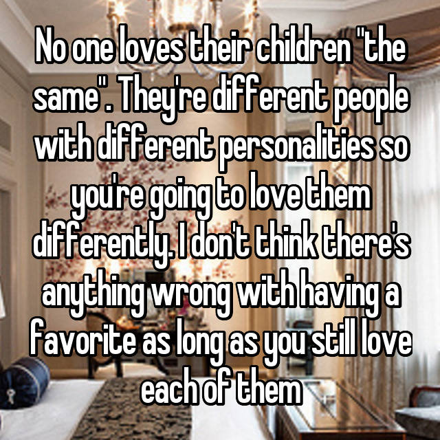 """No one loves their children """"the same"""". They're different people with different personalities so you're going to love them differently. I don't think there's anything wrong with having a favorite as long as you still love each of them"""